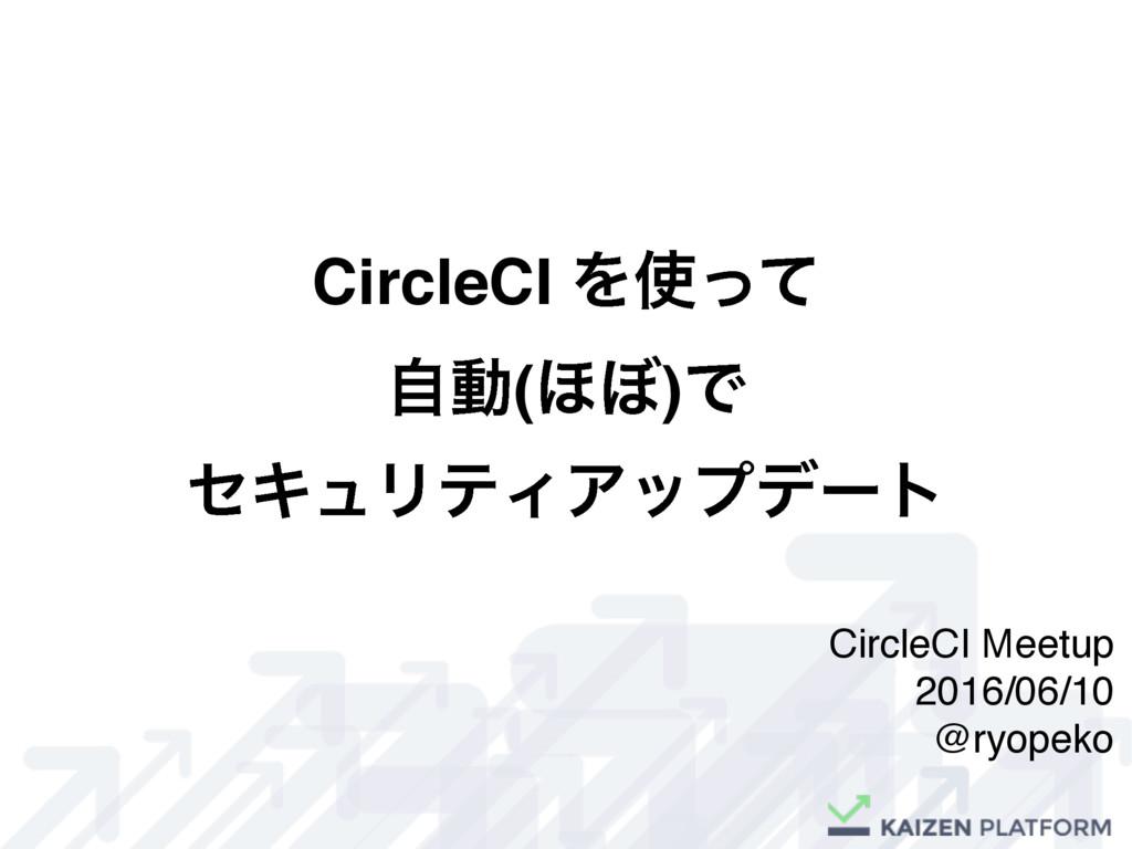 CircleCI Λͬͯ ࣗಈ(΄΅)Ͱ ηΩϡϦςΟΞοϓσʔτ CircleCI Mee...