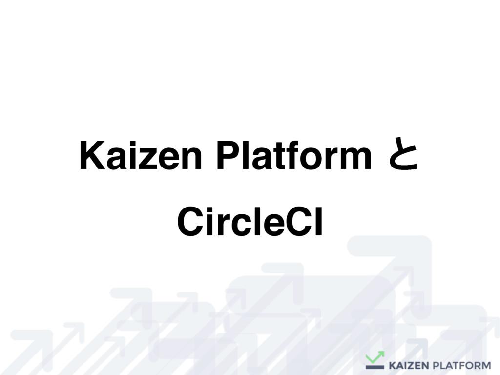 Kaizen Platform ͱ CircleCI