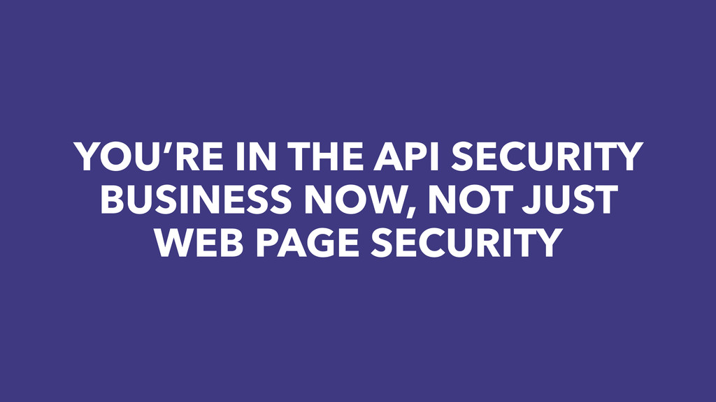 YOU'RE IN THE API SECURITY BUSINESS NOW, NOT JU...