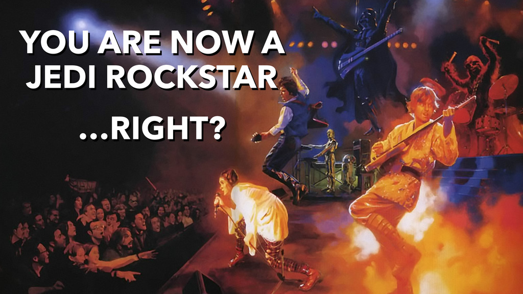 YOU ARE NOW A JEDI ROCKSTAR …RIGHT?
