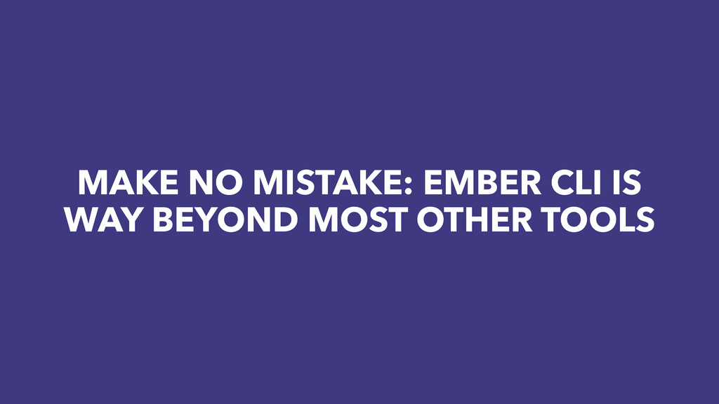 MAKE NO MISTAKE: EMBER CLI IS WAY BEYOND MOST O...