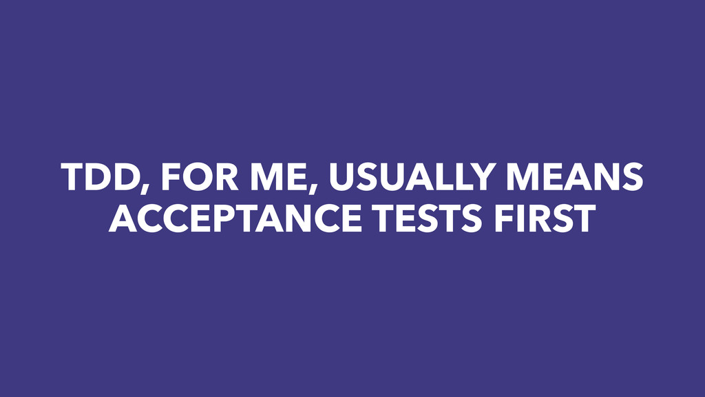 TDD, FOR ME, USUALLY MEANS ACCEPTANCE TESTS FIR...