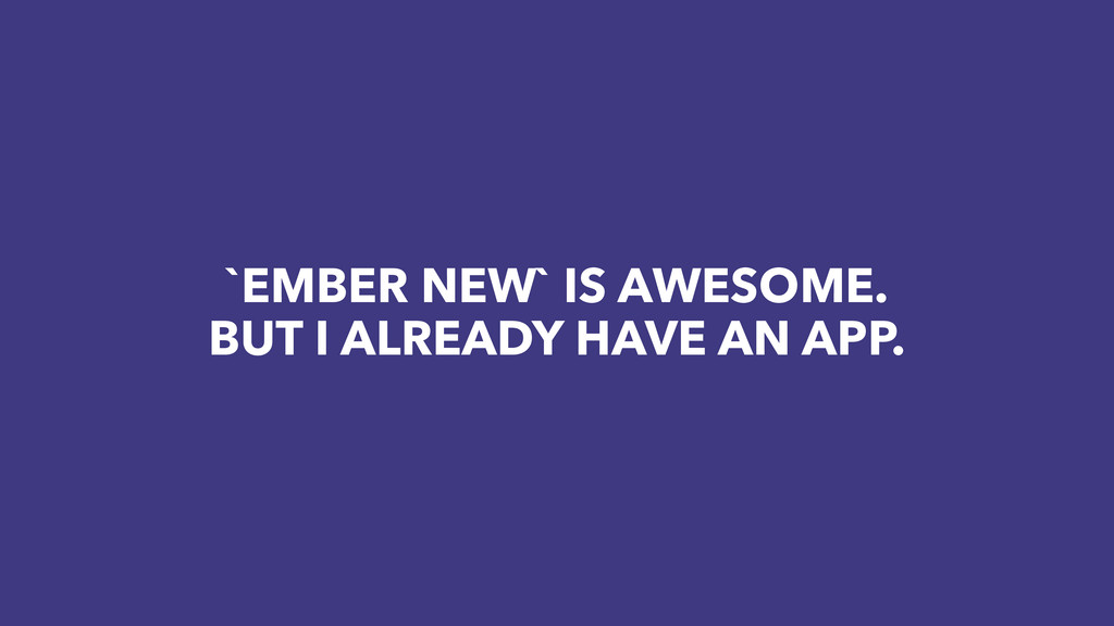`EMBER NEW` IS AWESOME. BUT I ALREADY HAVE AN A...