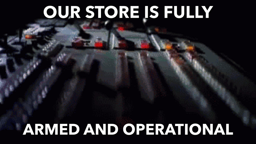 OUR STORE IS FULLY ARMED AND OPERATIONAL