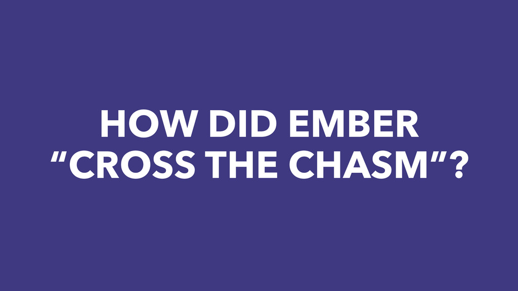"HOW DID EMBER ""CROSS THE CHASM""?"