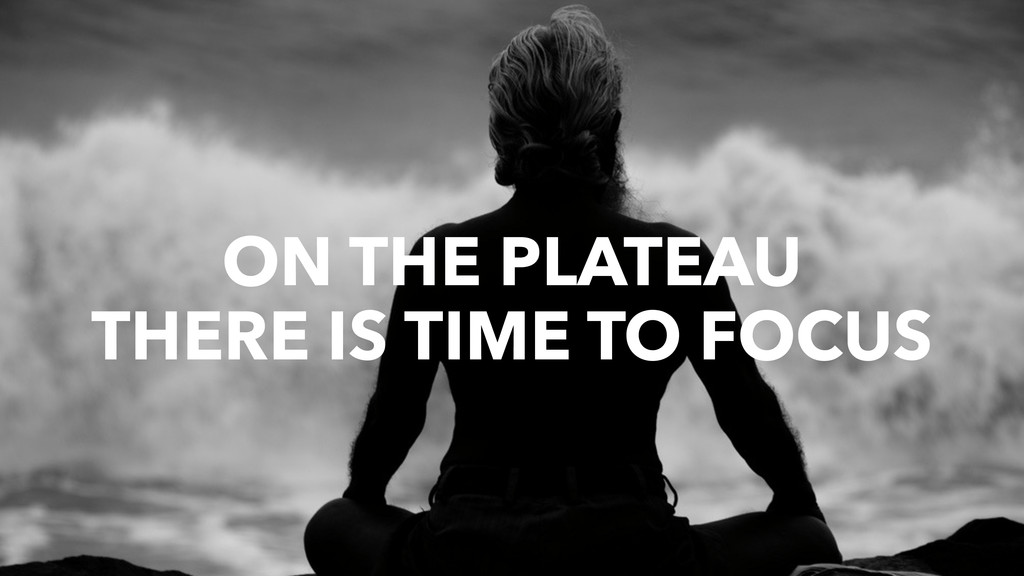 ON THE PLATEAU THERE IS TIME TO FOCUS