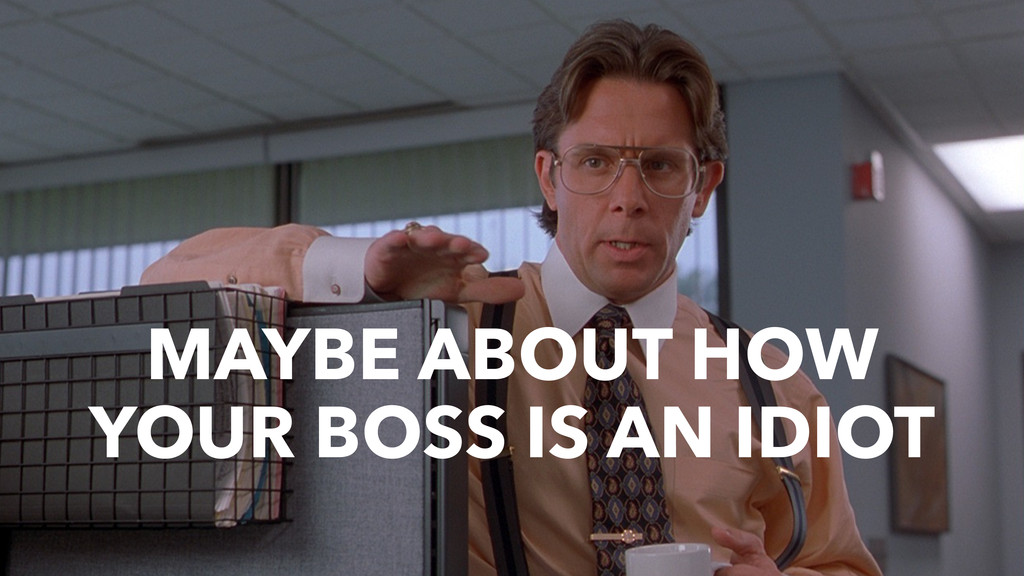 MAYBE ABOUT HOW YOUR BOSS IS AN IDIOT