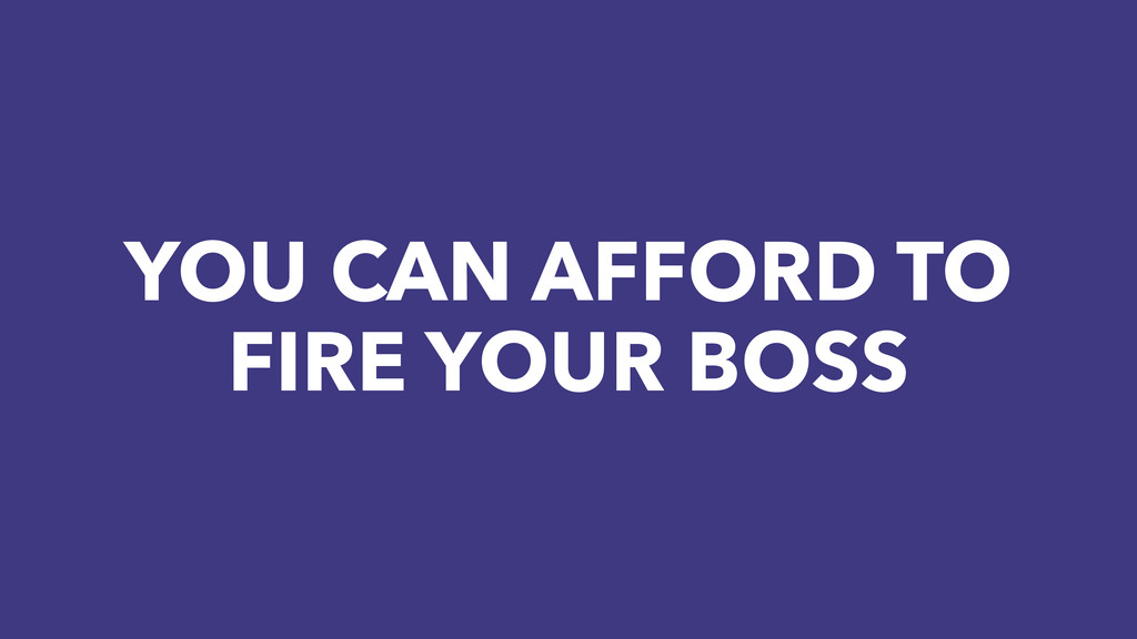 YOU CAN AFFORD TO FIRE YOUR BOSS