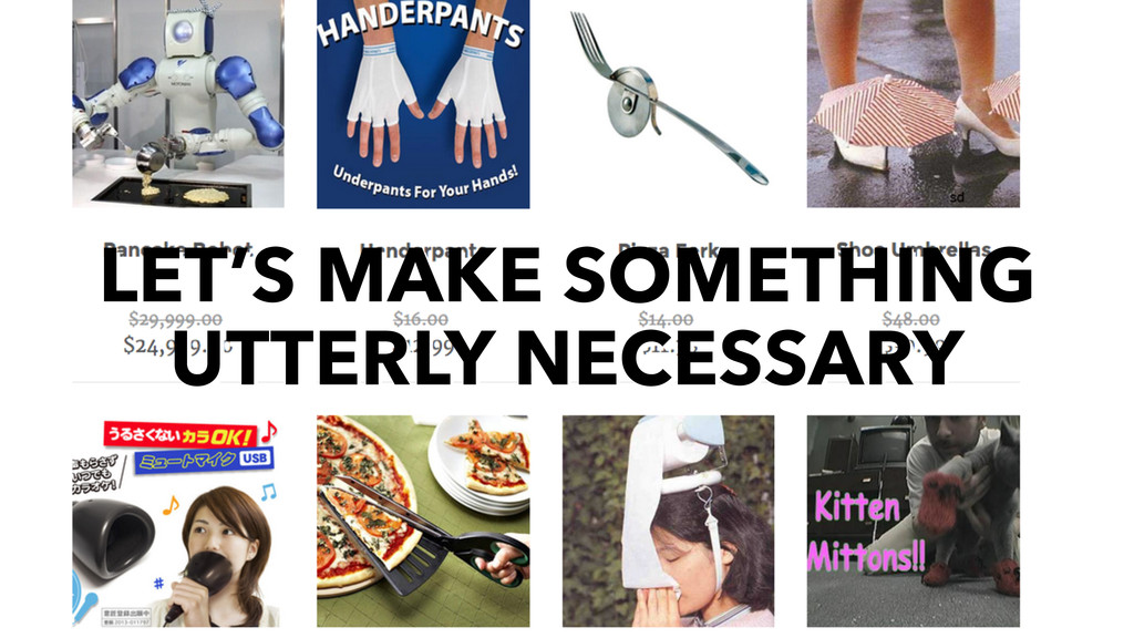 LET'S MAKE SOMETHING UTTERLY NECESSARY
