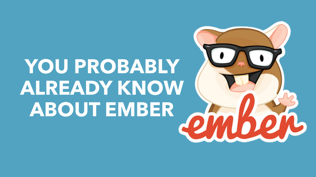 YOU PROBABLY ALREADY KNOW ABOUT EMBER
