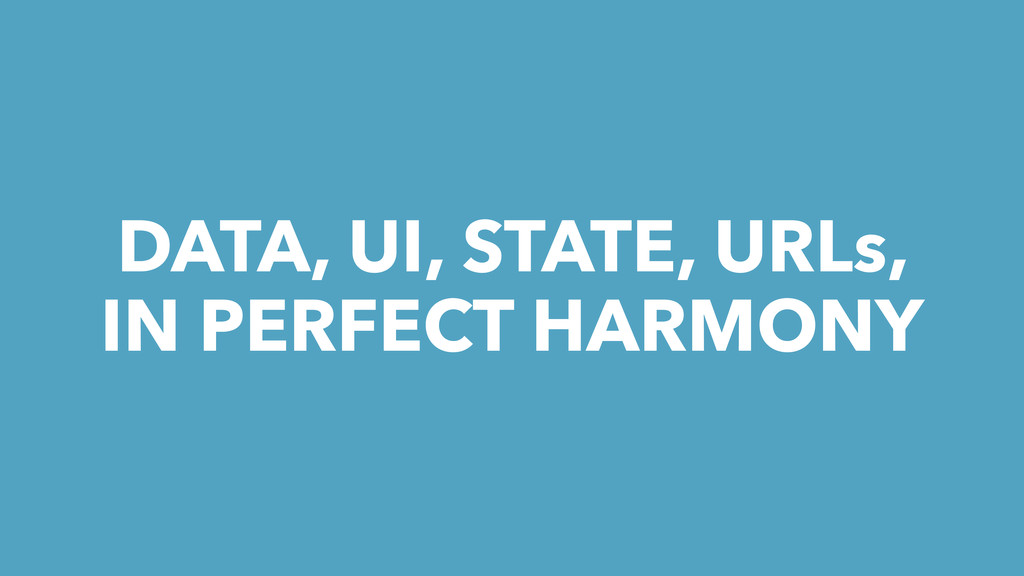 DATA, UI, STATE, URLs, IN PERFECT HARMONY