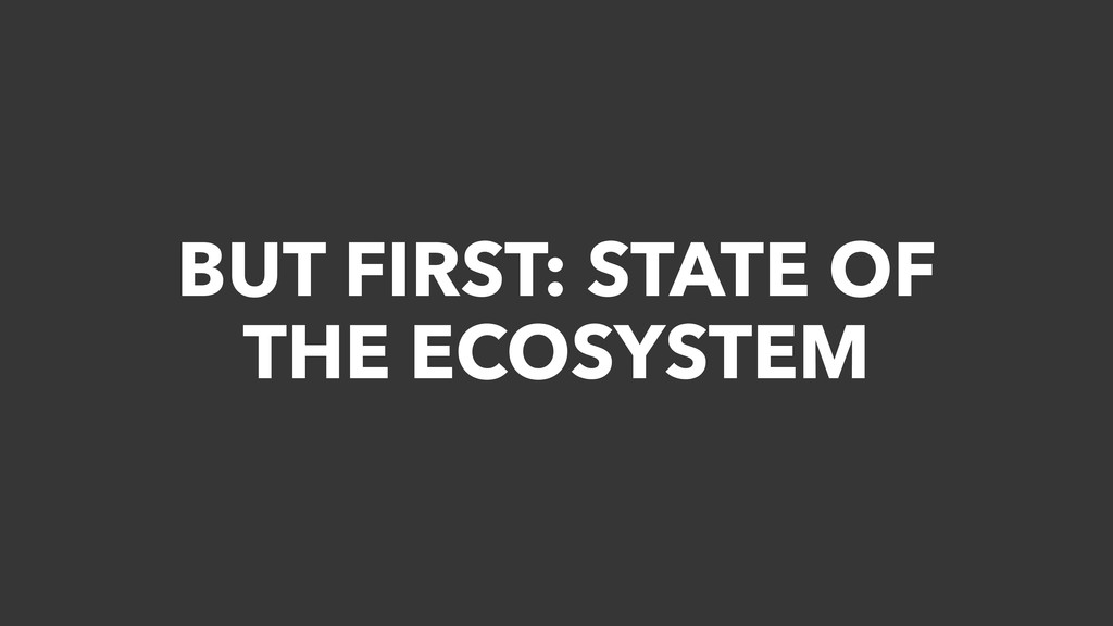 BUT FIRST: STATE OF THE ECOSYSTEM