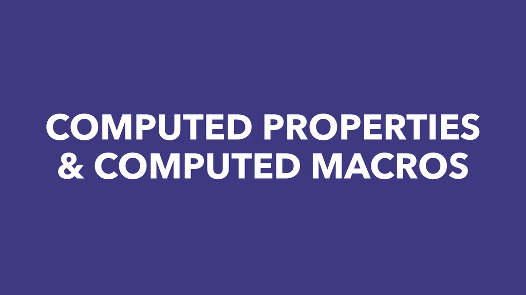 COMPUTED PROPERTIES & COMPUTED MACROS