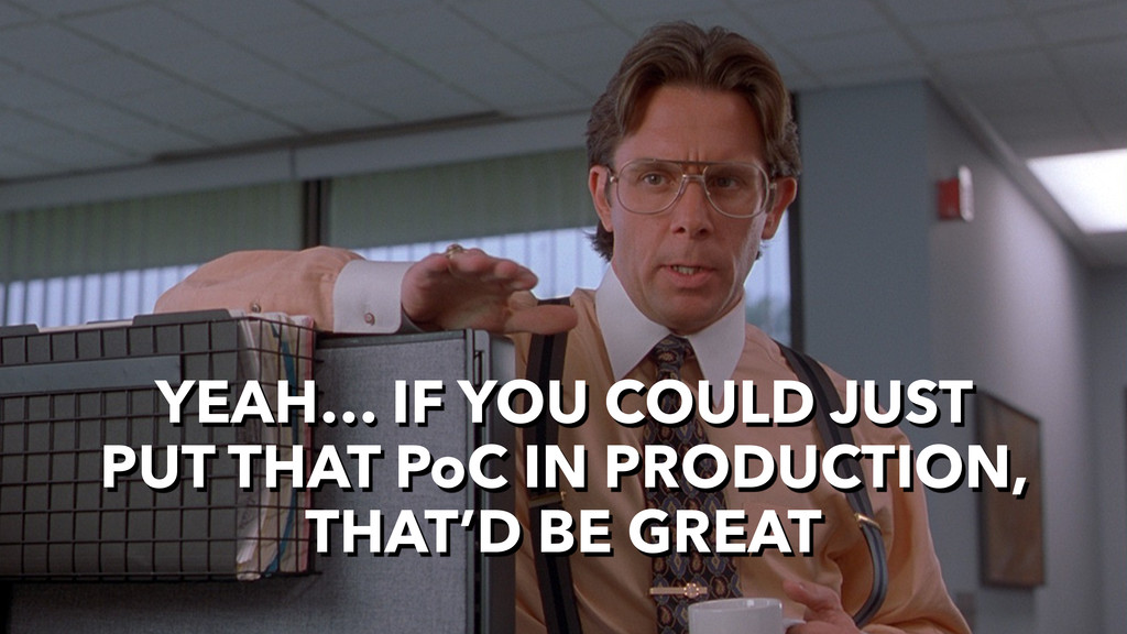 YEAH… IF YOU COULD JUST PUT THAT PoC IN PRODUCT...