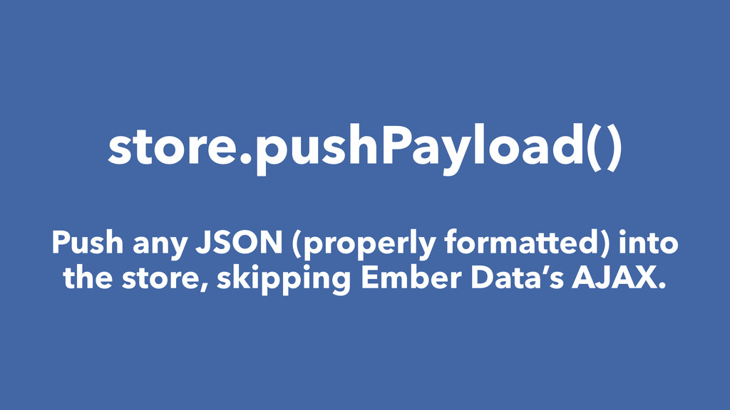 store.pushPayload() Push any JSON (properly for...