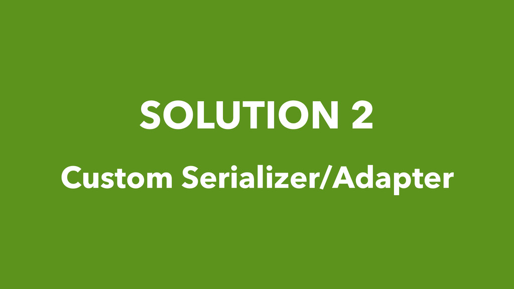 SOLUTION 2 Custom Serializer/Adapter