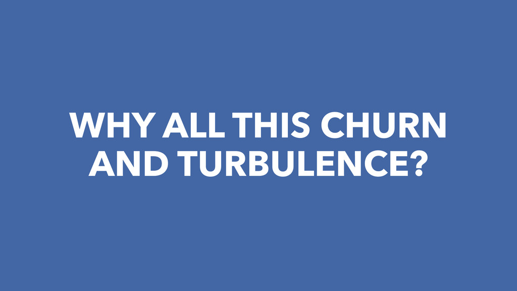 WHY ALL THIS CHURN AND TURBULENCE?