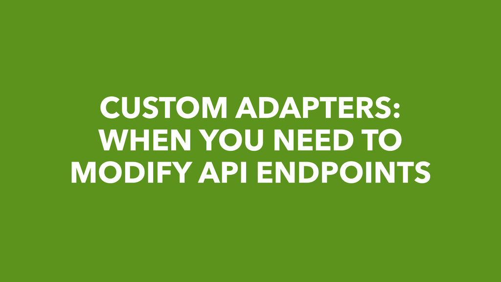 CUSTOM ADAPTERS: WHEN YOU NEED TO MODIFY API EN...