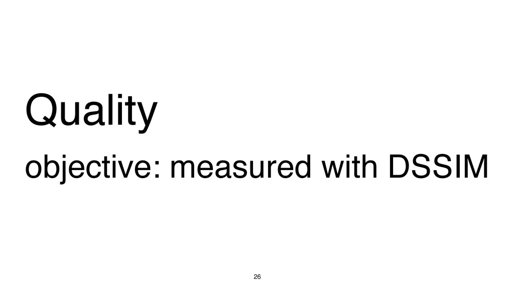 Quality objective: measured with DSSIM 26