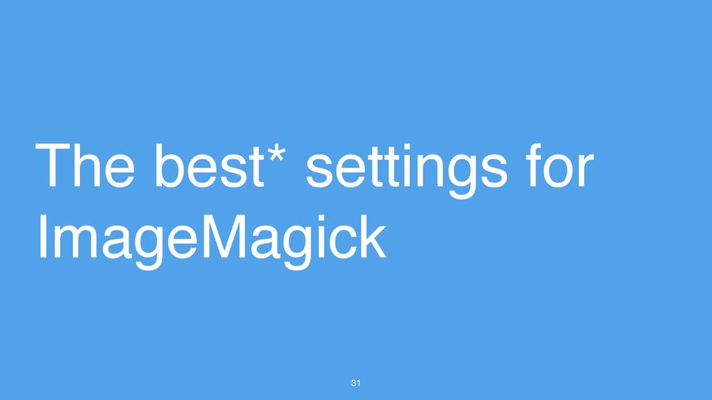 31 The best* settings for ImageMagick