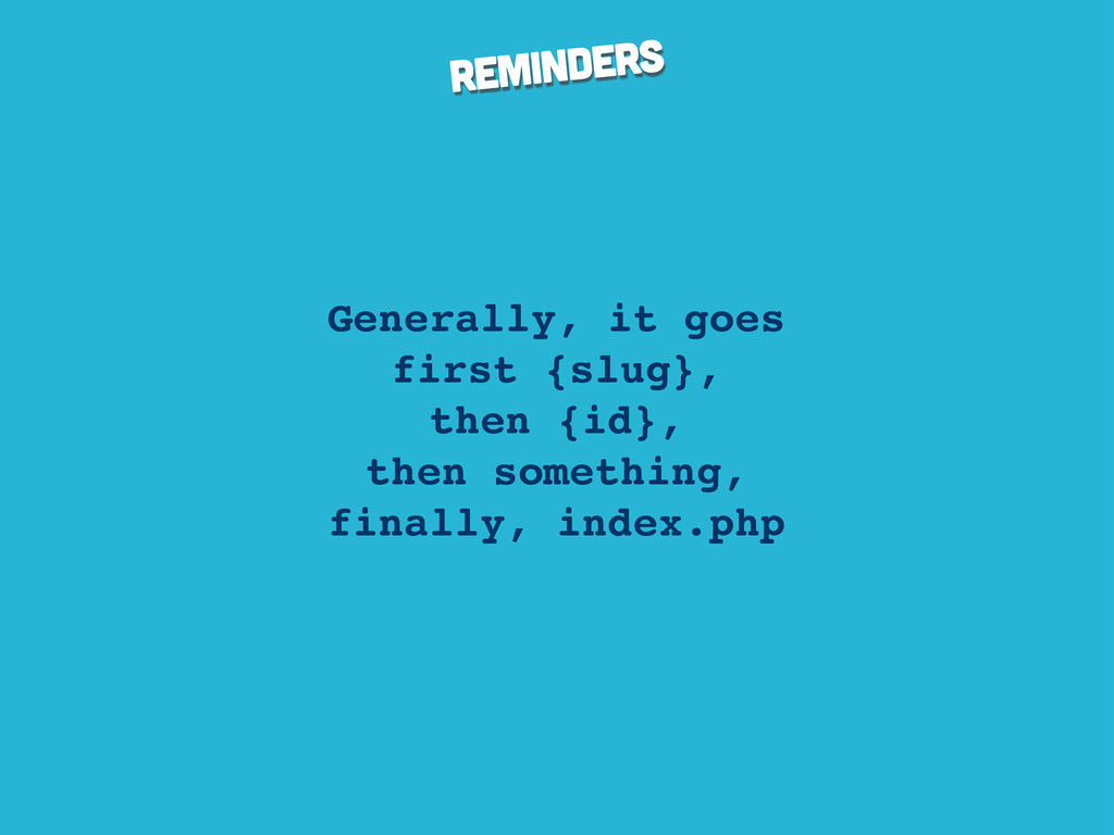 reminders Generally, it goes first {slug}, then...
