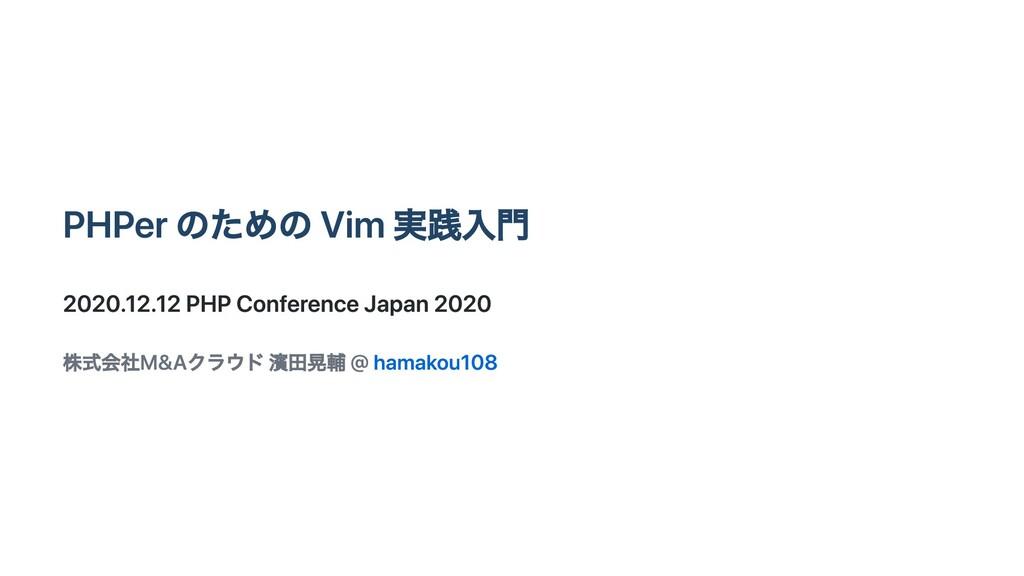 PHPer のための Vim 実践⼊⾨ 2020.12.12 PHP Conference J...