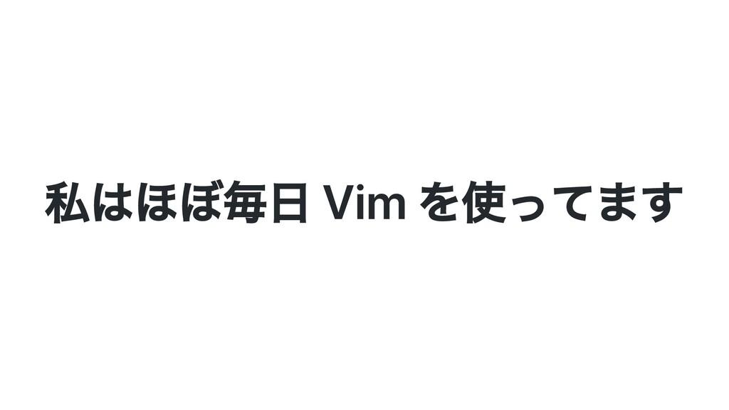 私はほぼ毎⽇ Vim を使ってます