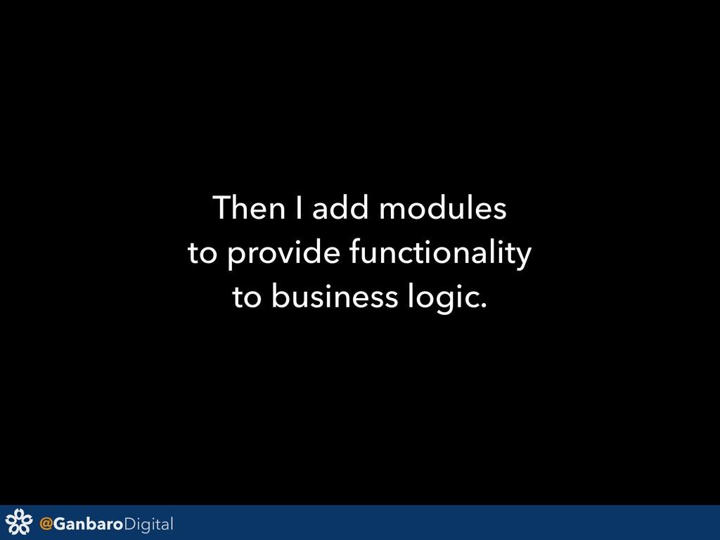 @GanbaroDigital Then I add modules to provide f...
