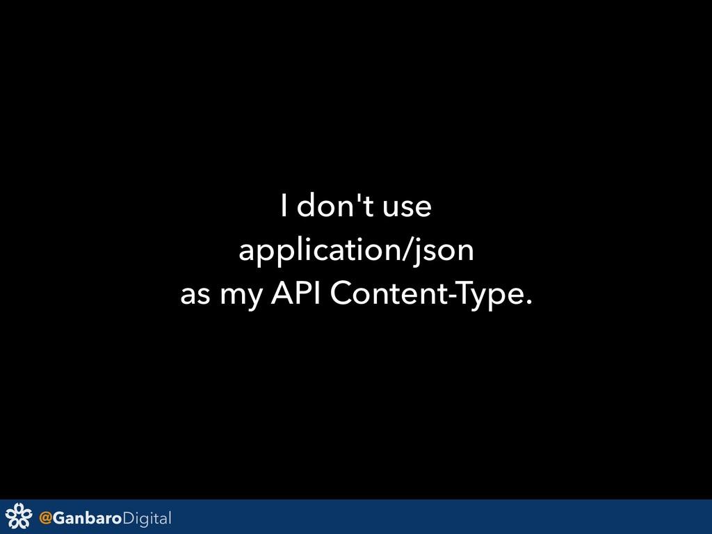 @GanbaroDigital I don't use application/json as...