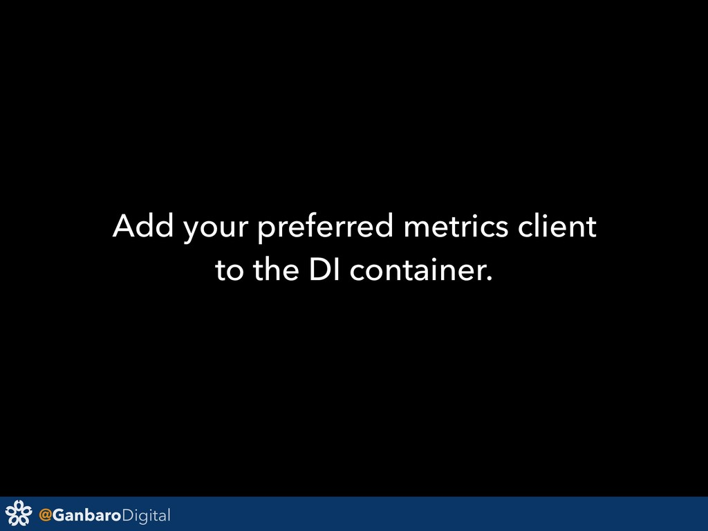 @GanbaroDigital Add your preferred metrics clie...