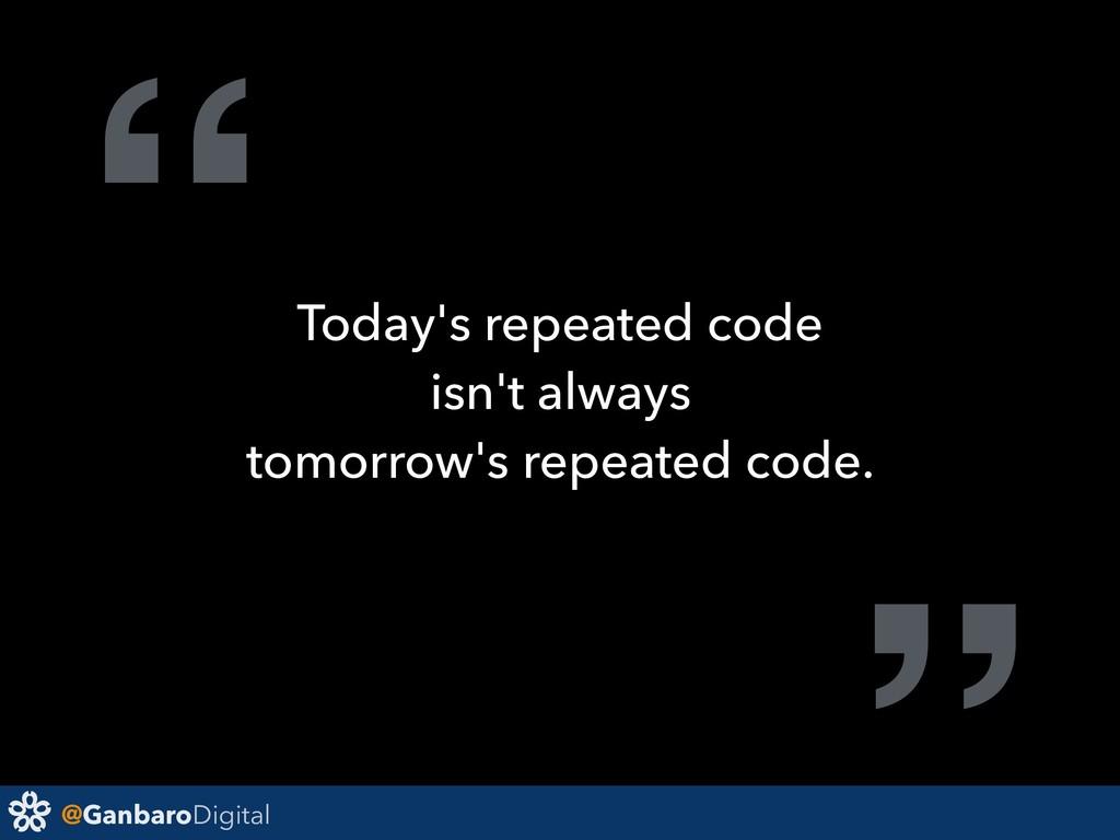 "@GanbaroDigital "" Today's repeated code isn't a..."