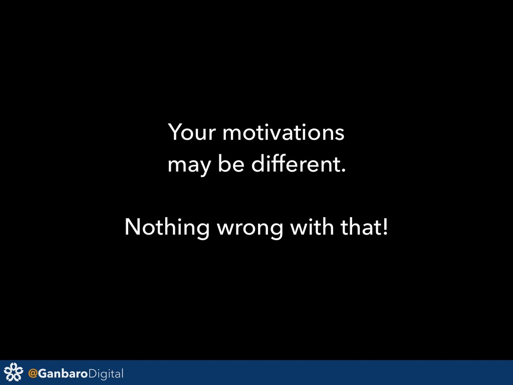 @GanbaroDigital Your motivations may be differe...