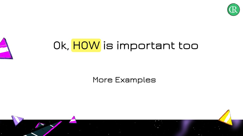 Ok, HOW is important too More Examples