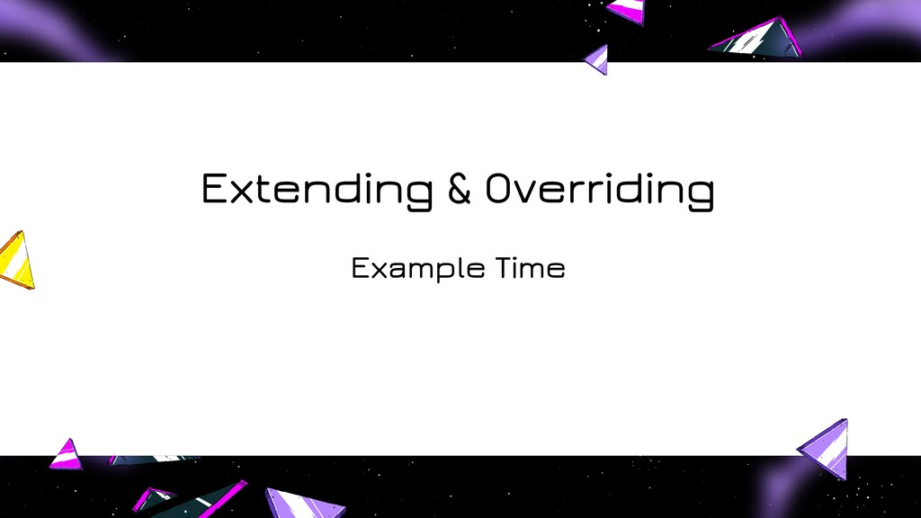 Extending & Overriding Example Time