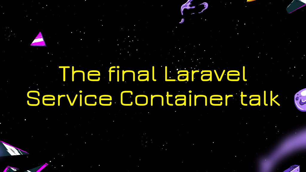 The final Laravel Service Container talk