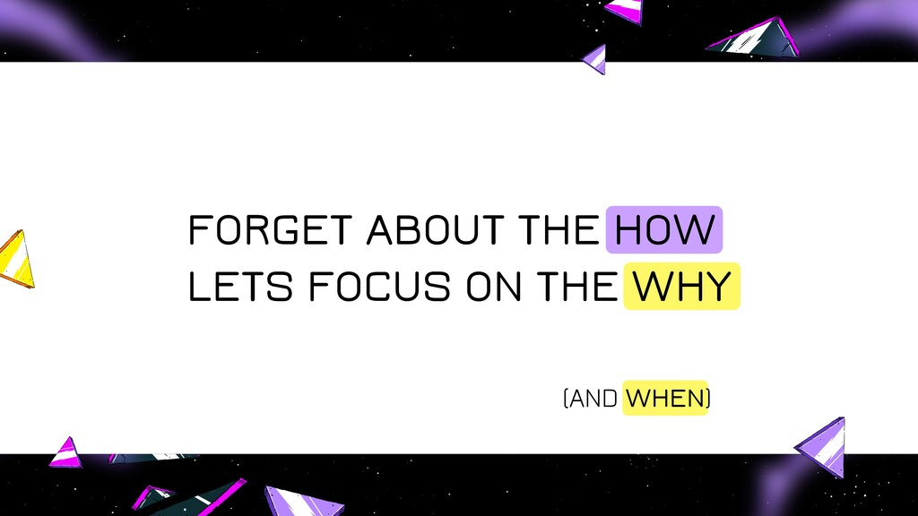 FORGET ABOUT THE HOW LETS FOCUS ON THE WHY (AND...