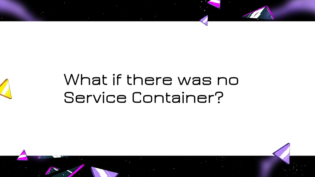 What if there was no Service Container?