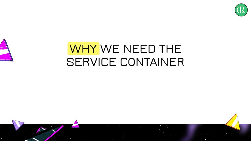 WHY WE NEED THE SERVICE CONTAINER