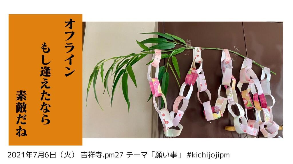 2021年7月6日(火) 吉祥寺.pm27 テーマ「願い事」 #kichijojipm