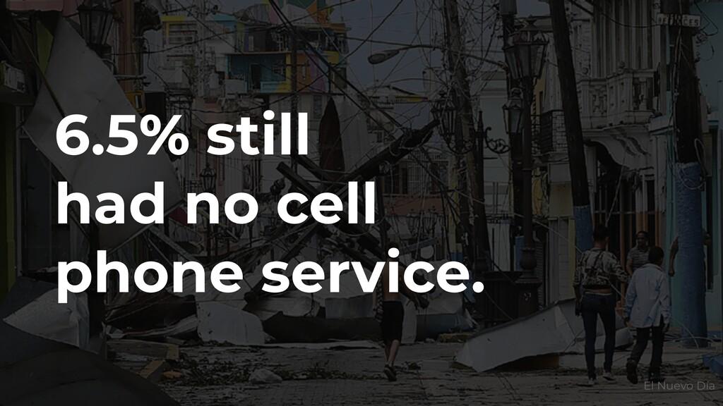 6.5% still had no cell phone service. El Nuevo ...