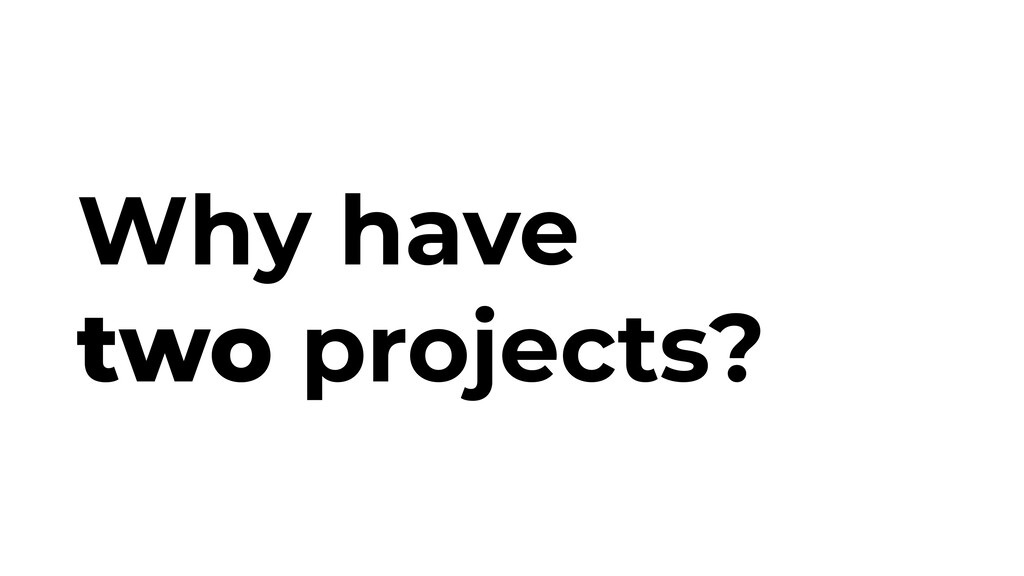 Why have two projects?