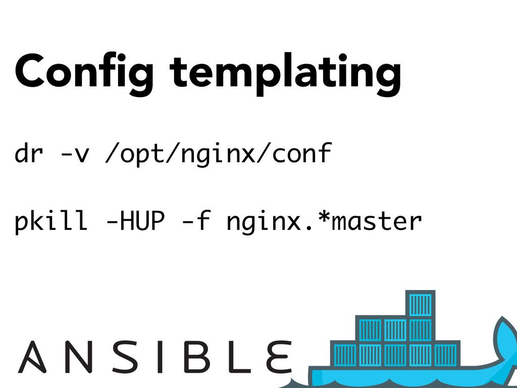 Config templating dr -v /opt/nginx/conf pkill -H...