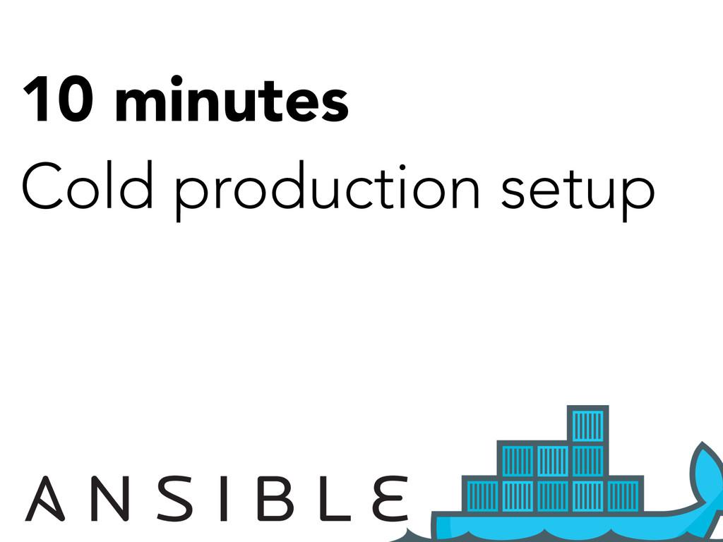 10 minutes Cold production setup