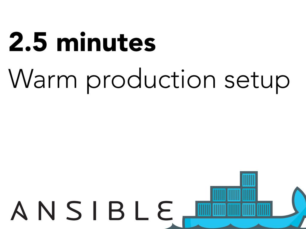 2.5 minutes Warm production setup