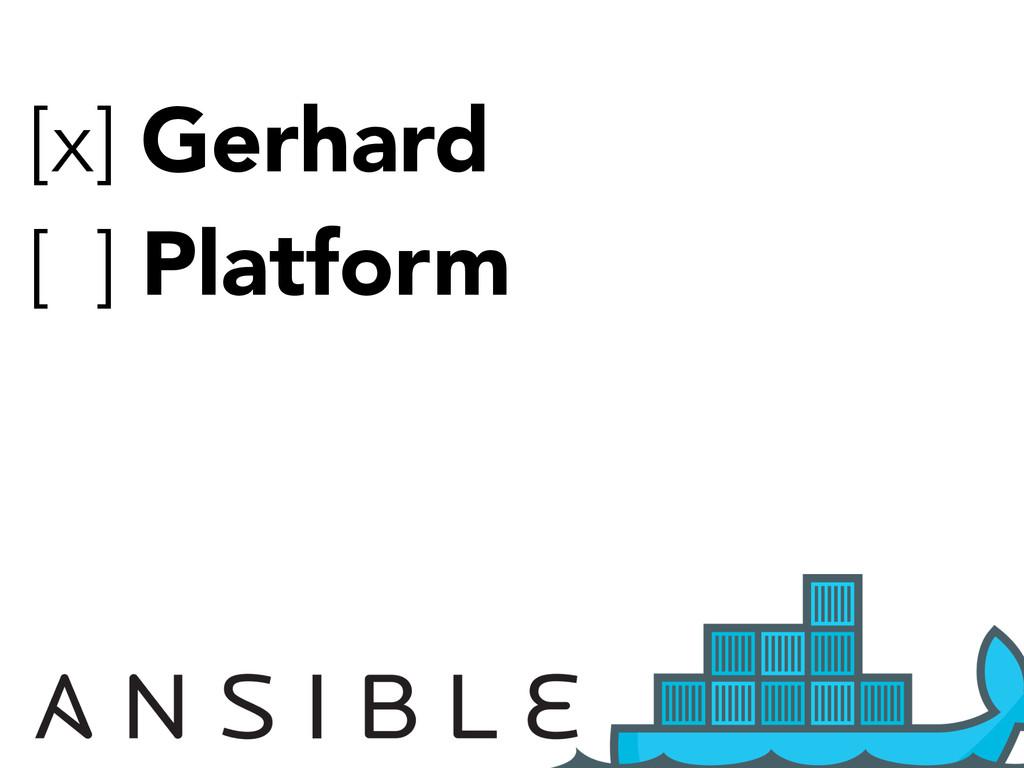 [x] Gerhard [x] Platform
