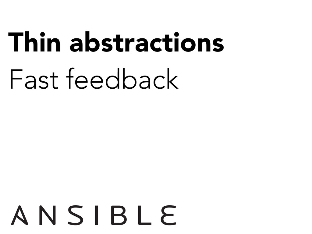 Thin abstractions Fast feedback