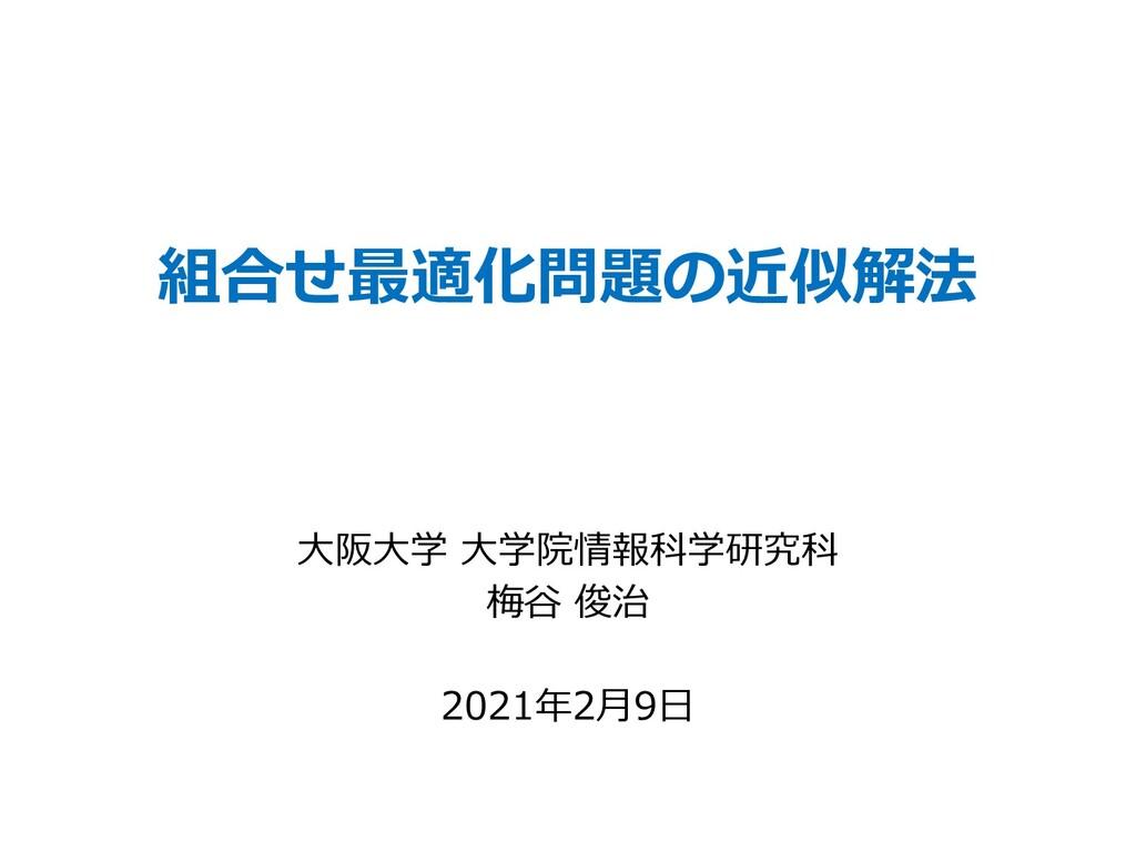 組合せ最適化問題の近似解法 ⼤阪⼤学 ⼤学院情報科学研究科 梅⾕ 俊治 2021年2⽉9⽇
