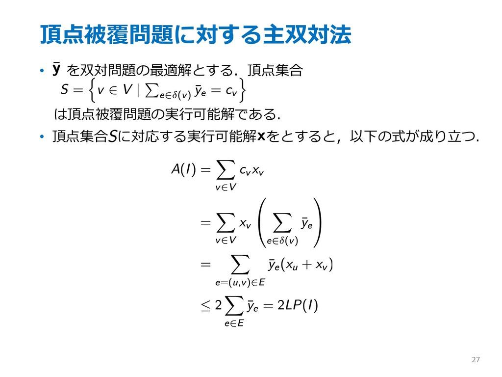 頂点被覆問題に対する主双対法 • を双対問題の最適解とする.頂点集合 は頂点被覆問題の実⾏可能...