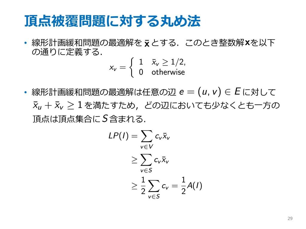 頂点被覆問題に対する丸め法 • 線形計画緩和問題の最適解を とする.このとき整数解 を以下 の...
