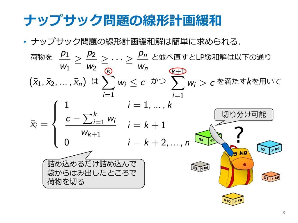 ナップサック問題の線形計画緩和 • ナップサック問題の線形計画緩和解は簡単に求められる. 8 ...